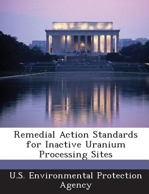 Bibliogov Remedial Action Standards for Inactive Uranium Processing Sites by U. S. Environmental Protection Agency [Paperback] at Sears.com